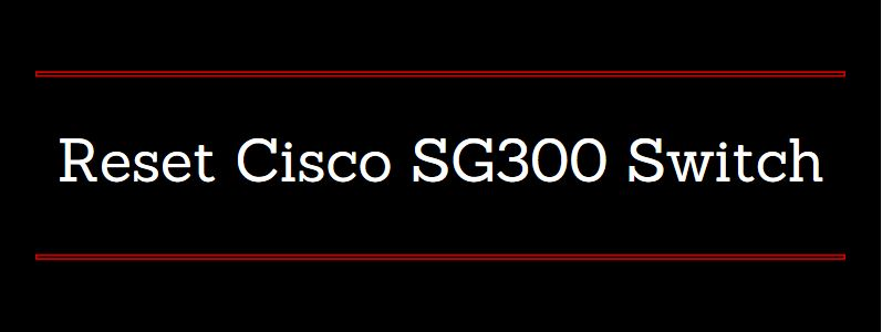 Cisco SG300 reset factory