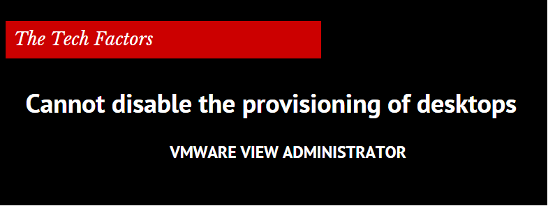 Cannot disable the provisioning of desktops on a VMware View pool